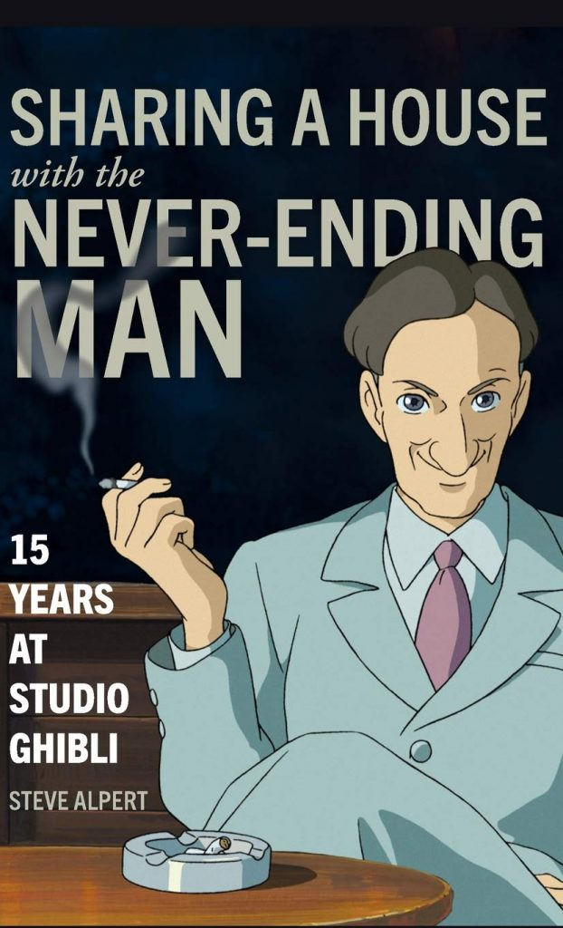 Sharing a House with the Never-Ending Man: 15 Years at Studio Ghibli, by Steve Alpert.